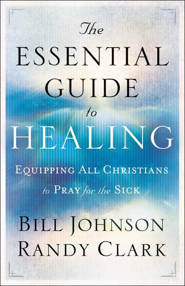 The Essential Guide to Healing - Bill Johnson & Randy Clark - Buy Christian Books Online here