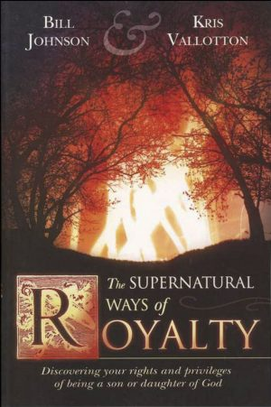 The Supernatural Ways of Royalty - Bill Johnson & Kris Vallotton - Buy Christian Books Online here