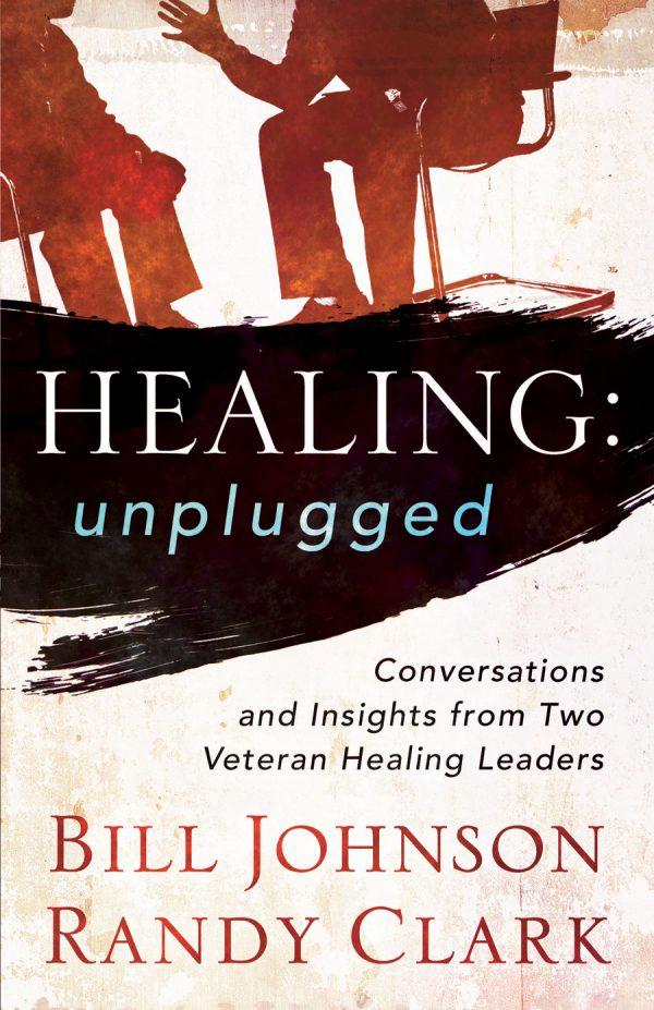 Healing: Unplugged - Bill Johnson & Randy Clark - Buy Christian Books Online here